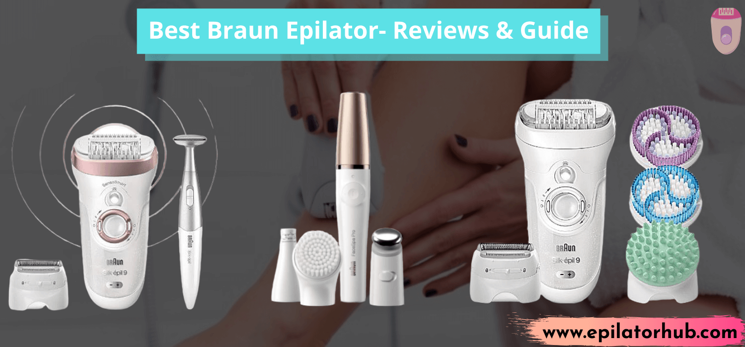 Best Braun Epilator - Reviews & Unbiased Buyer's Guide
