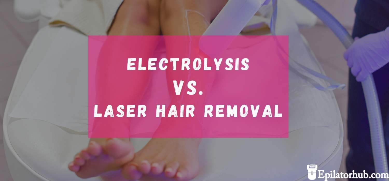 Electrolysis vs Laser Hair Removal - The Better One? [SOLVED]